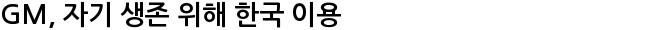 GM, 자기 생존 위해 한국 이용